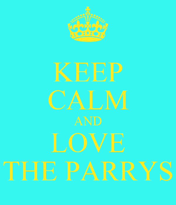 KEEP CALM AND LOVE THE PARRYS