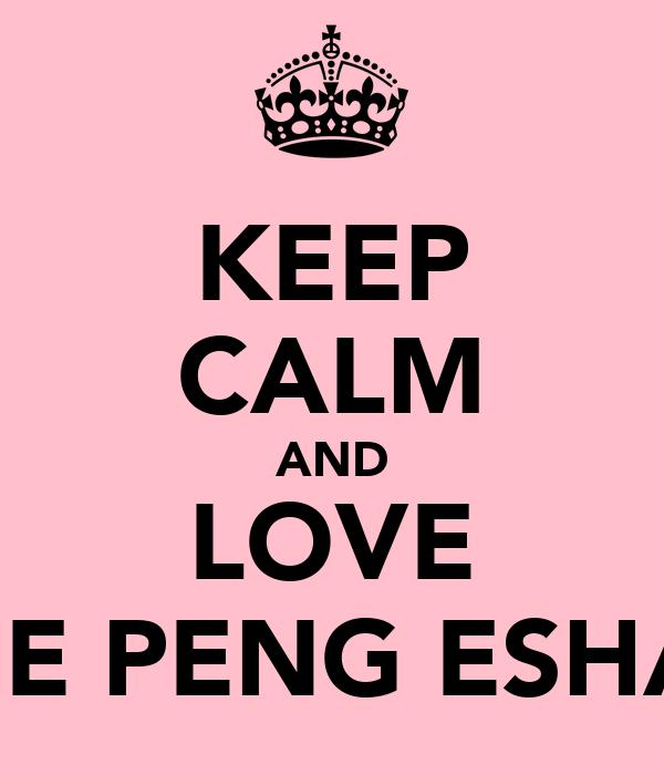 KEEP CALM AND LOVE THE PENG ESHAA