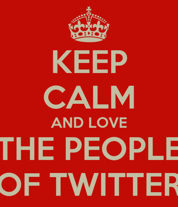 KEEP CALM AND LOVE THE PEOPLE OF TWITTER
