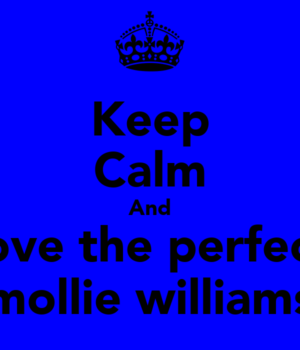 Keep Calm And love the perfect mollie williams