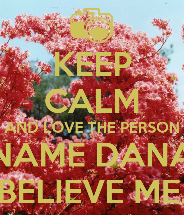 KEEP CALM AND LOVE THE PERSON NAME DANA BELIEVE ME.