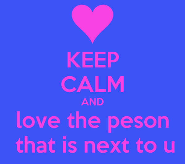 KEEP CALM AND love the peson  that is next to u