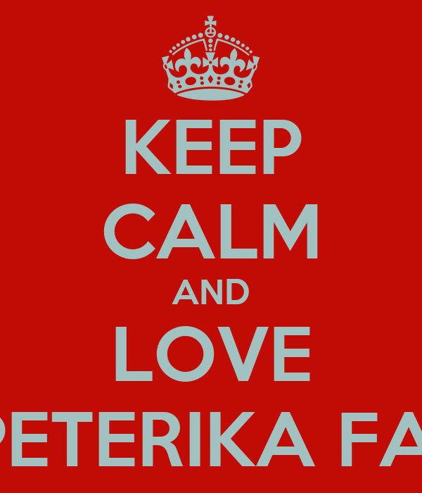 KEEP CALM AND LOVE THE PETERIKA FAMILY