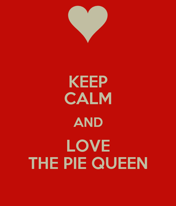 KEEP CALM AND LOVE THE PIE QUEEN