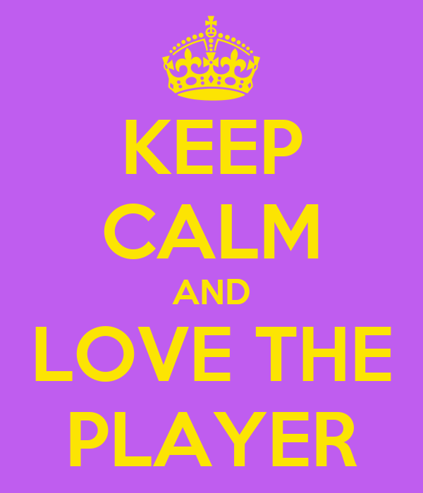 KEEP CALM AND LOVE THE PLAYER