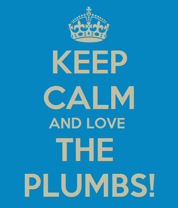 KEEP CALM AND LOVE  THE  PLUMBS!