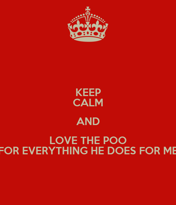 KEEP CALM AND LOVE THE POO FOR EVERYTHING HE DOES FOR ME