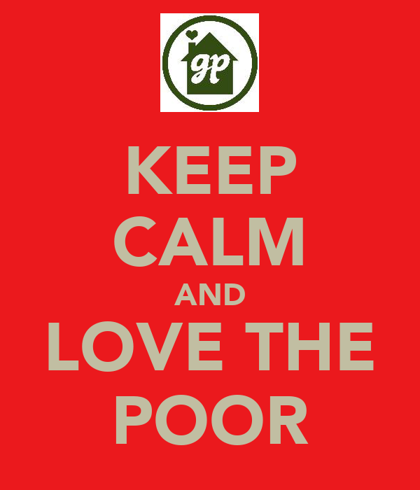 KEEP CALM AND LOVE THE POOR