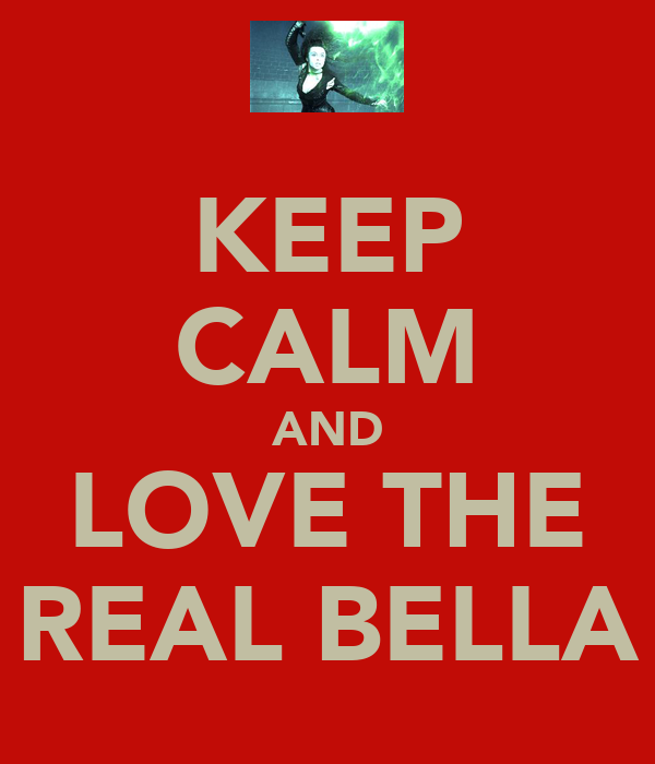 KEEP CALM AND LOVE THE REAL BELLA