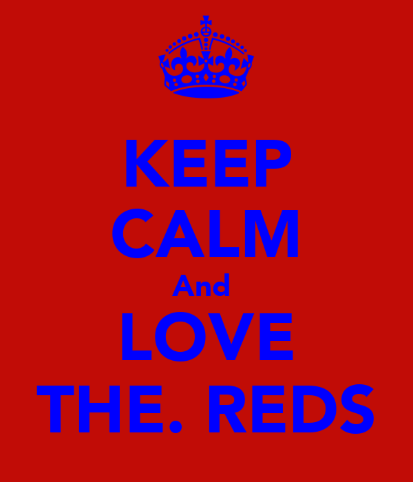 KEEP CALM And  LOVE THE. REDS