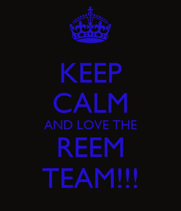 KEEP CALM AND LOVE THE REEM TEAM!!!