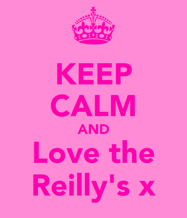 KEEP CALM AND Love the Reilly's x