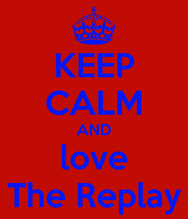 KEEP CALM AND love The Replay
