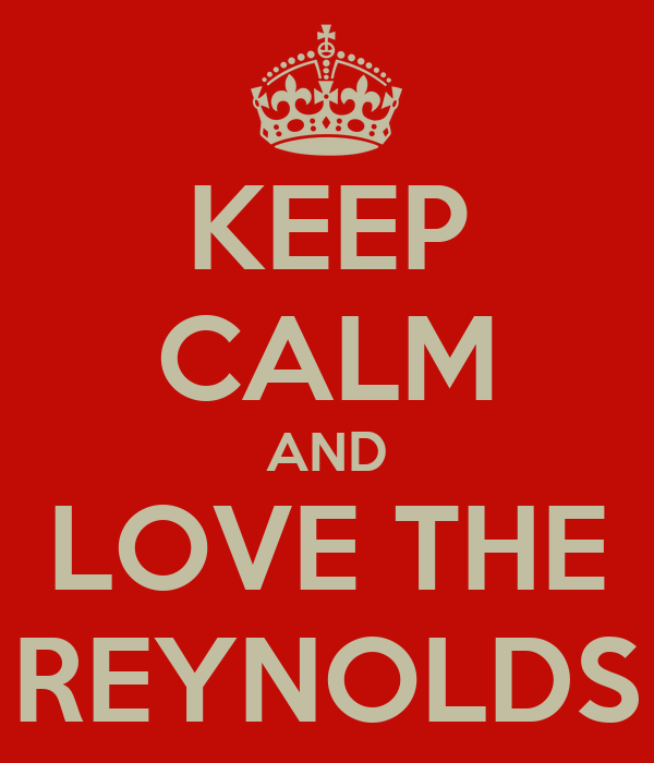 KEEP CALM AND  LOVE THE  REYNOLDS