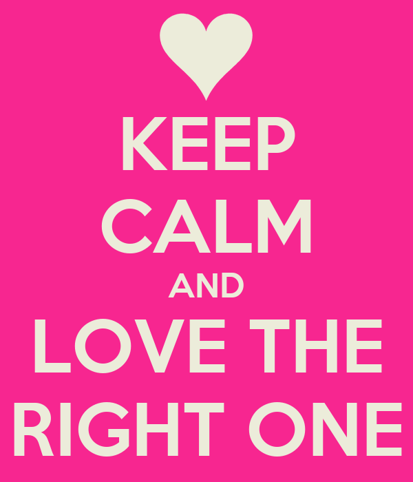 KEEP CALM AND LOVE THE RIGHT ONE