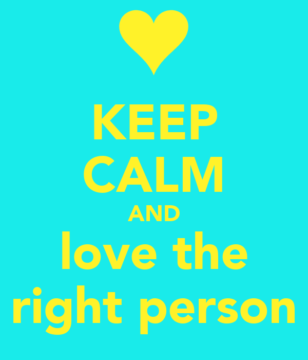 KEEP CALM AND love the right person