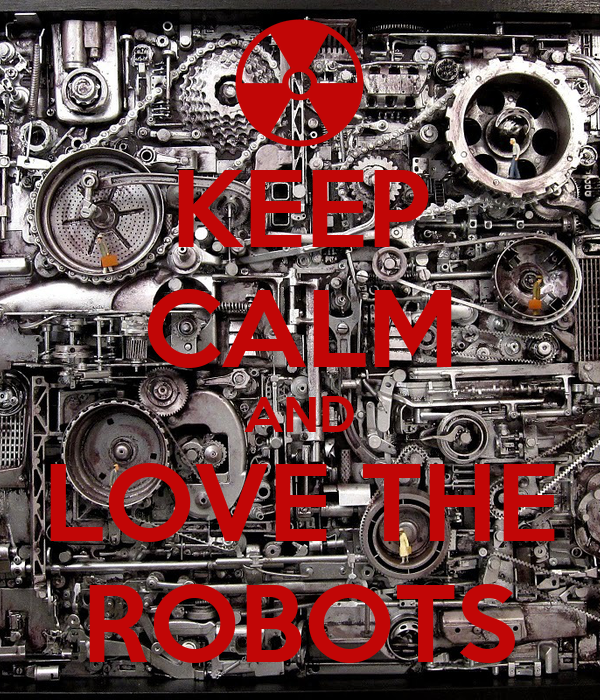 KEEP CALM AND LOVE THE ROBOTS