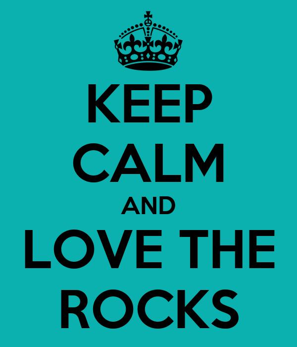 KEEP CALM AND LOVE THE ROCKS