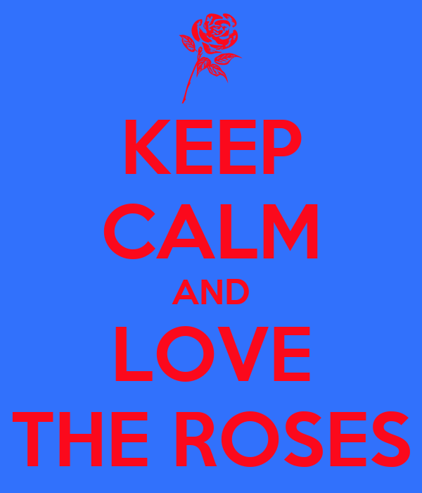 KEEP CALM AND LOVE THE ROSES