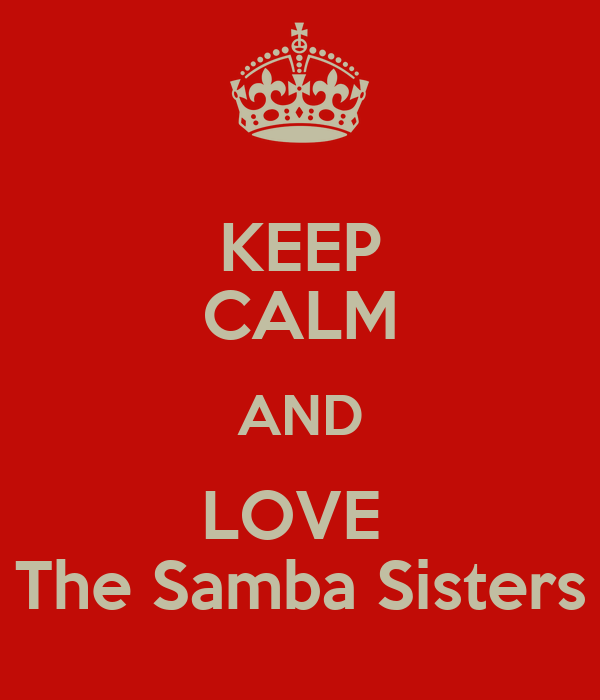 KEEP CALM AND LOVE  The Samba Sisters