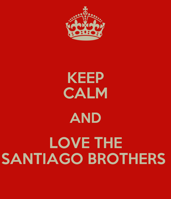 KEEP CALM AND LOVE THE SANTIAGO BROTHERS