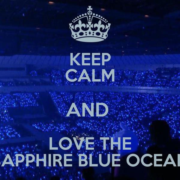 KEEP CALM AND  LOVE THE SAPPHIRE BLUE OCEAN