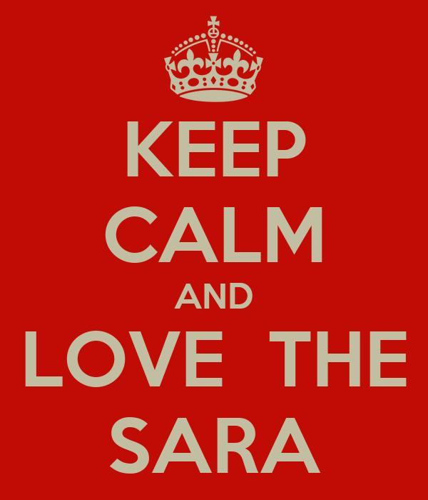 KEEP CALM AND LOVE  THE SARA