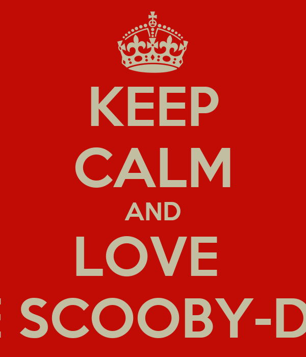 KEEP CALM AND LOVE  THE SCOOBY-DOO