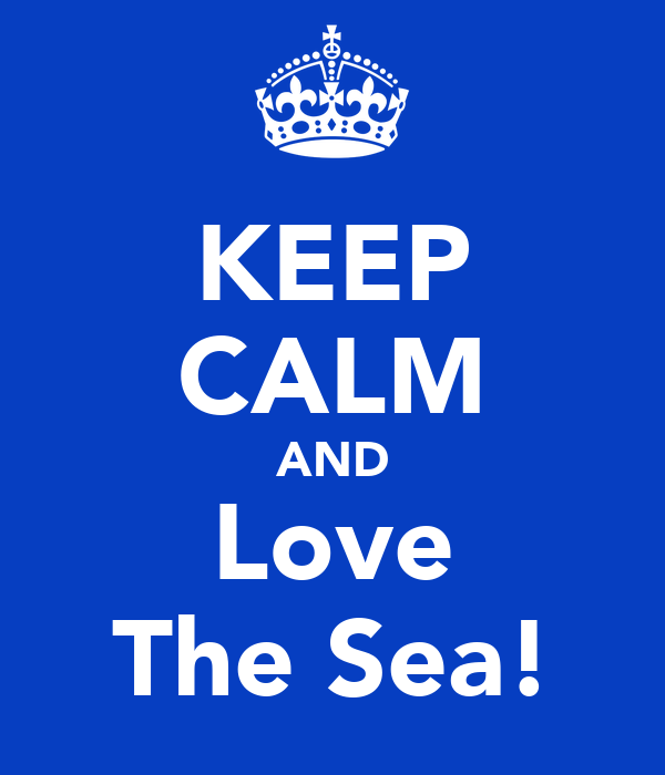 KEEP CALM AND Love The Sea!