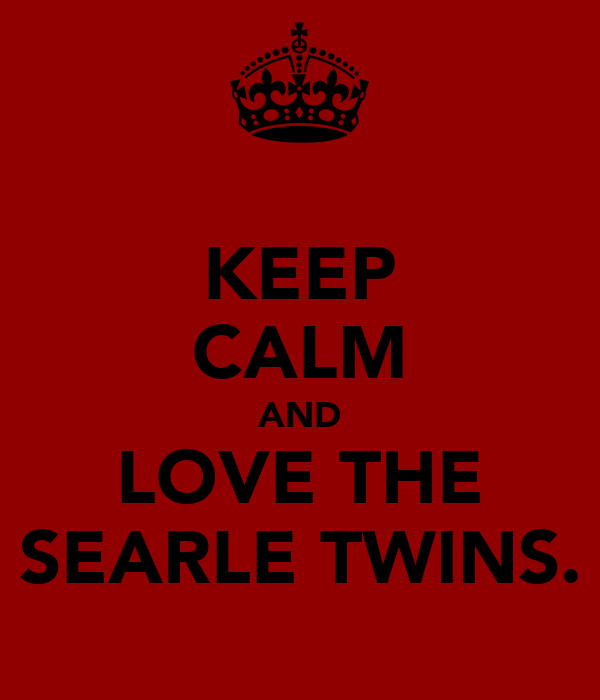 KEEP CALM AND LOVE THE SEARLE TWINS.