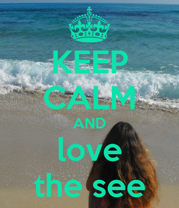 KEEP CALM AND love the see