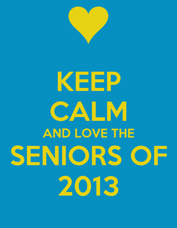 KEEP CALM AND LOVE THE SENIORS OF 2013