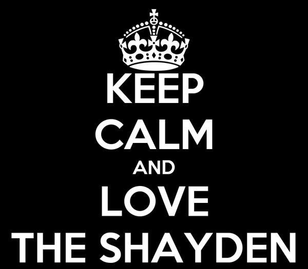 KEEP CALM AND LOVE THE SHAYDEN