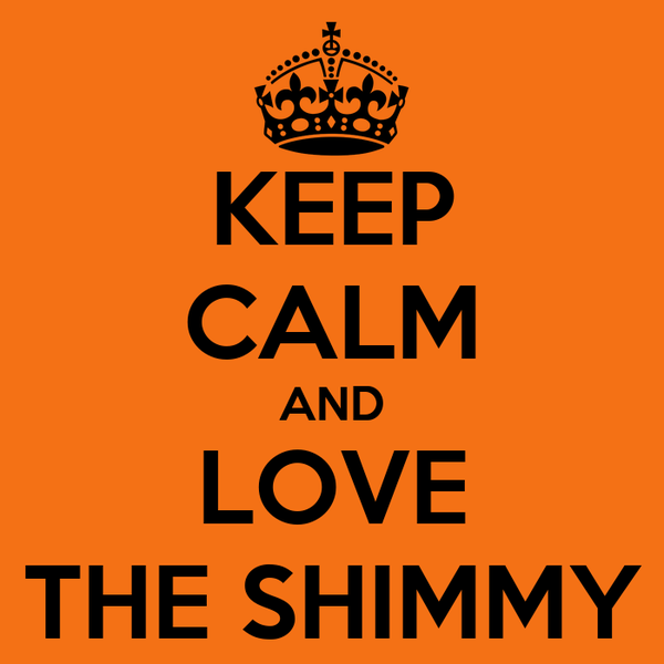 KEEP CALM AND LOVE THE SHIMMY