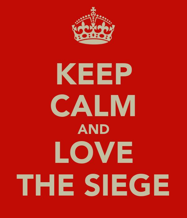 KEEP CALM AND LOVE THE SIEGE