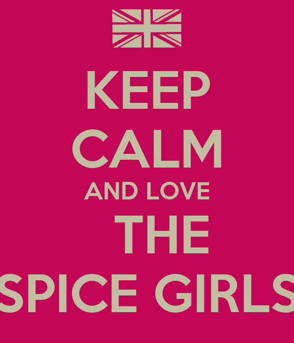 KEEP CALM AND LOVE    THE  SPICE GIRLS
