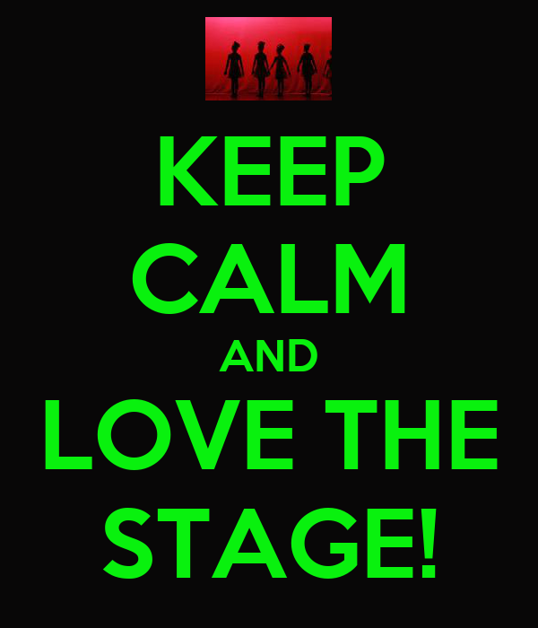 KEEP CALM AND LOVE THE STAGE!