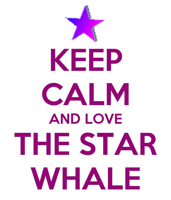 KEEP CALM AND LOVE THE STAR WHALE