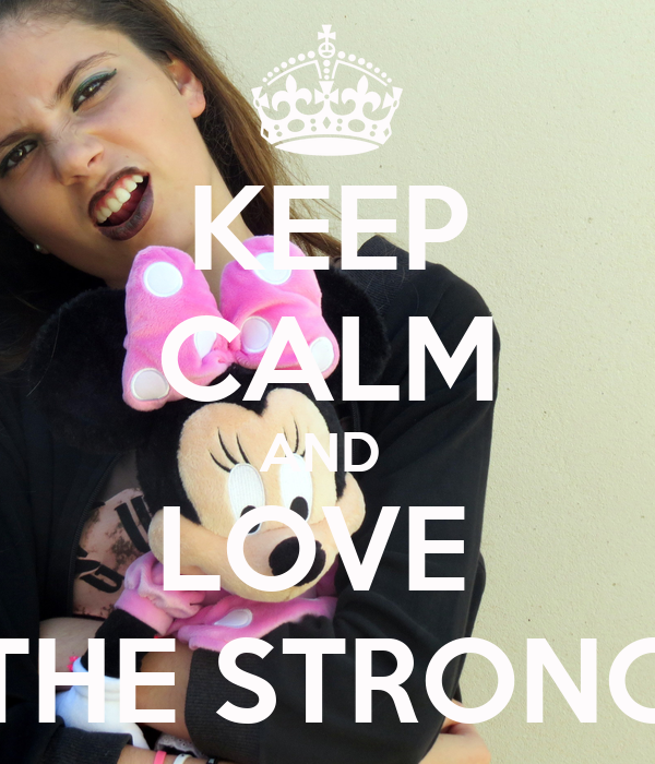 KEEP CALM AND  LOVE  THE STRONG