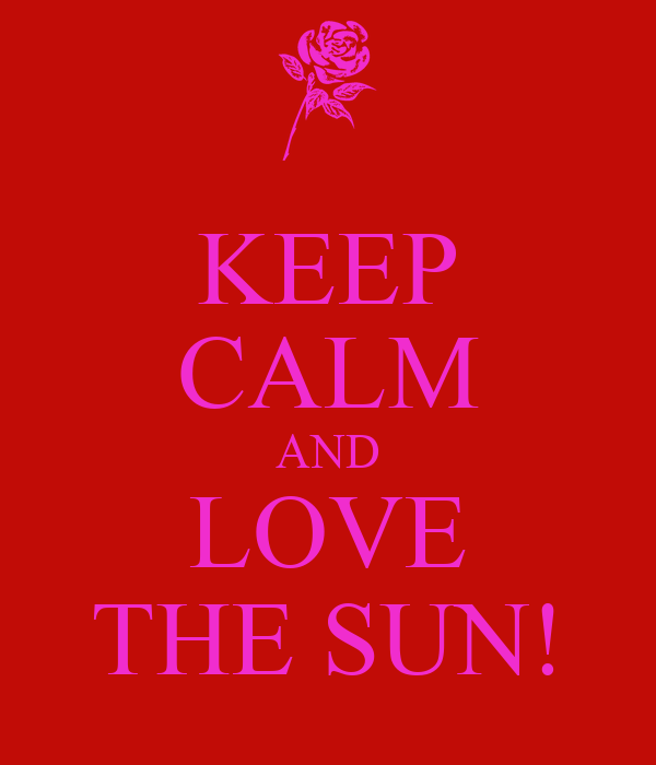 KEEP CALM AND LOVE THE SUN!