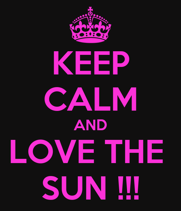 KEEP CALM AND LOVE THE  SUN !!!