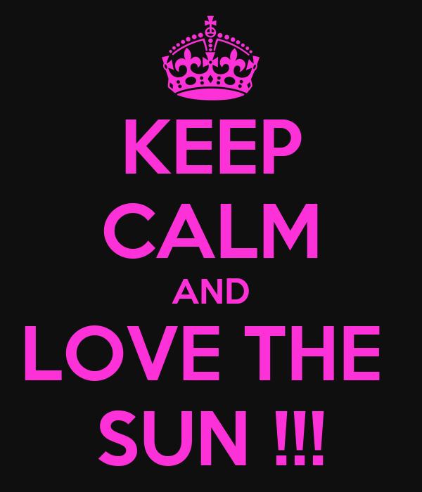 KEEP CALM AND LOVE THE  SUN !!!