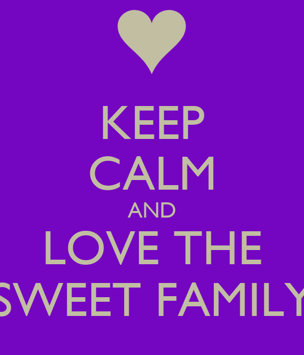 KEEP CALM AND LOVE THE SWEET FAMILY