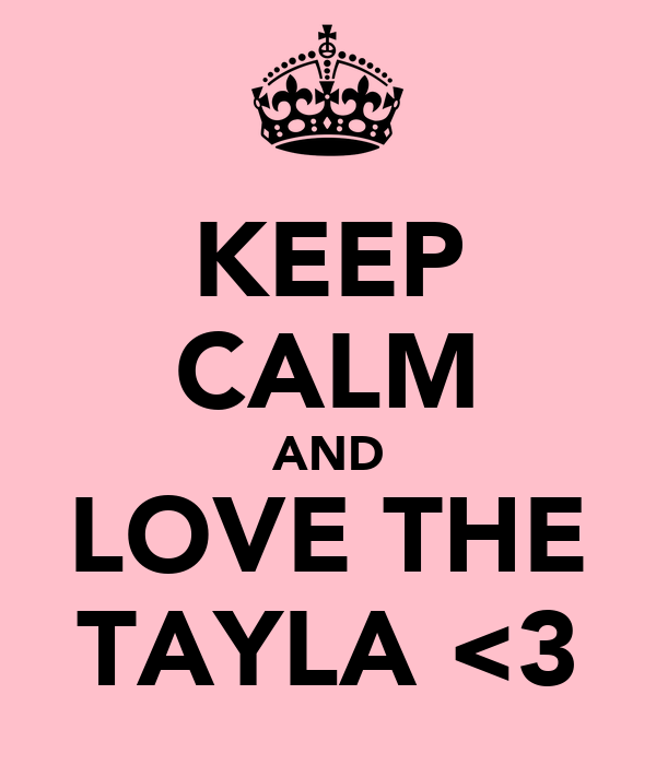 KEEP CALM AND LOVE THE TAYLA <3