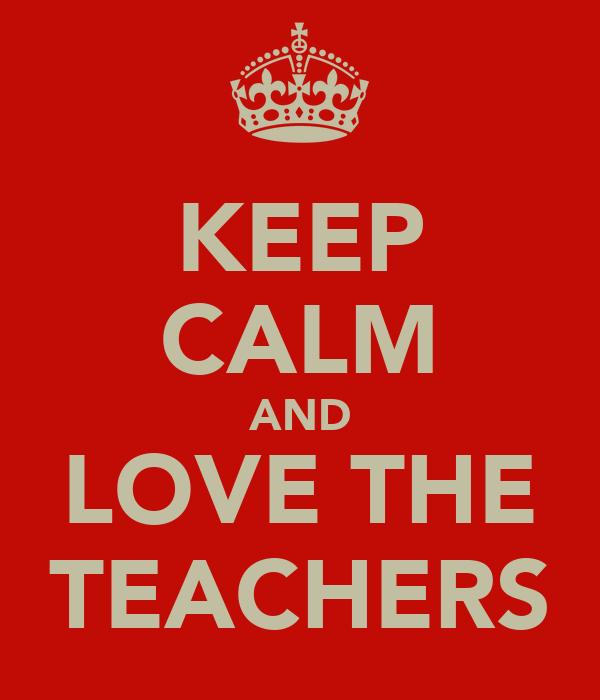 KEEP CALM AND LOVE THE TEACHERS