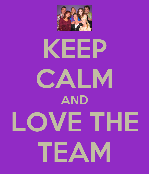 KEEP CALM AND LOVE THE TEAM