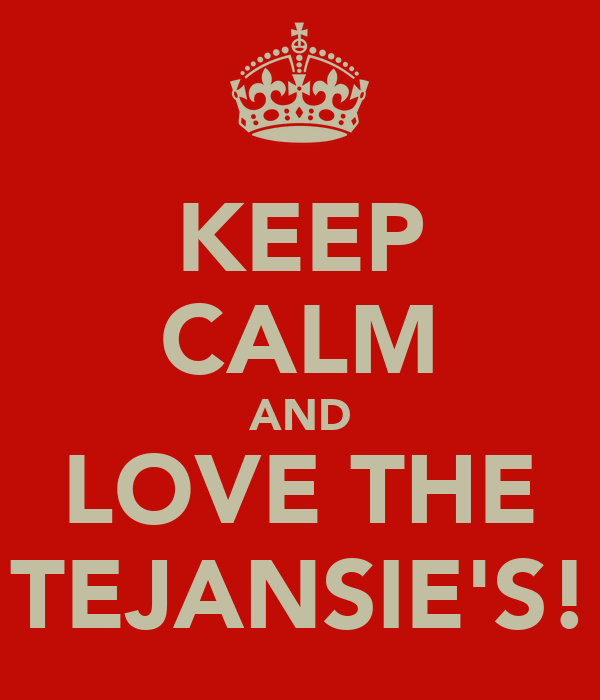 KEEP CALM AND LOVE THE TEJANSIE'S!