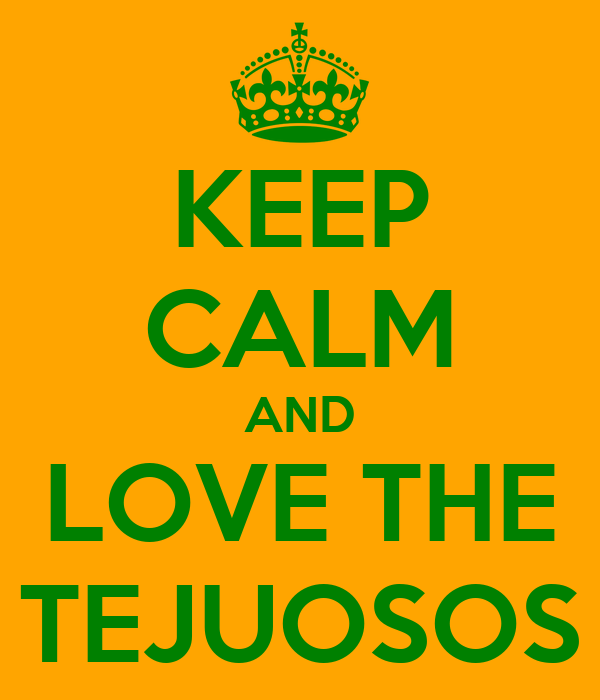 KEEP CALM AND LOVE THE TEJUOSOS