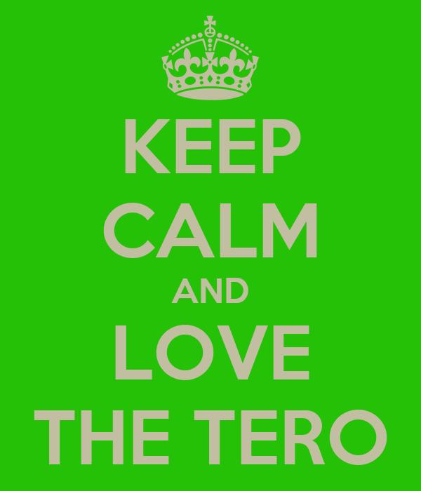 KEEP CALM AND LOVE THE TERO