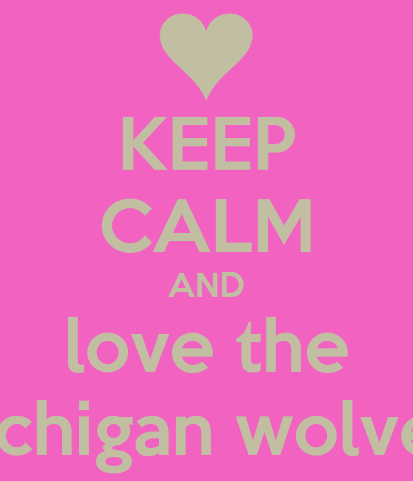 KEEP CALM AND love the the Michigan wolverines